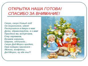 ОТКРЫТКА НАША ГОТОВА! СПАСИБО ЗА ВНИМАНИЕ! Скоро, скоро Новый год! Он торопит