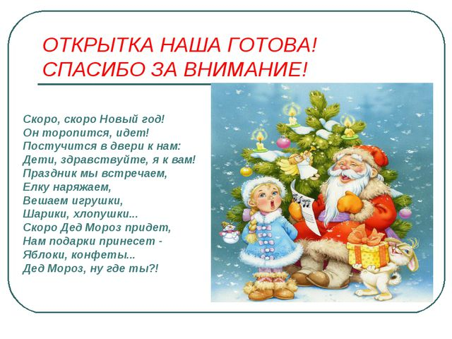ОТКРЫТКА НАША ГОТОВА! СПАСИБО ЗА ВНИМАНИЕ! Скоро, скоро Новый год! Он торопит...