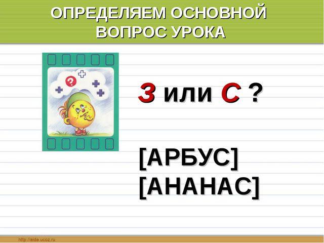 ОПРЕДЕЛЯЕМ ОСНОВНОЙ ВОПРОС УРОКА [АРБУС] [АНАНАС] З или С ?