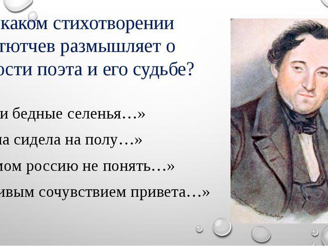 а7. В каком стихотворении ф. и. тютчев размышляет о личности поэта и его судь...