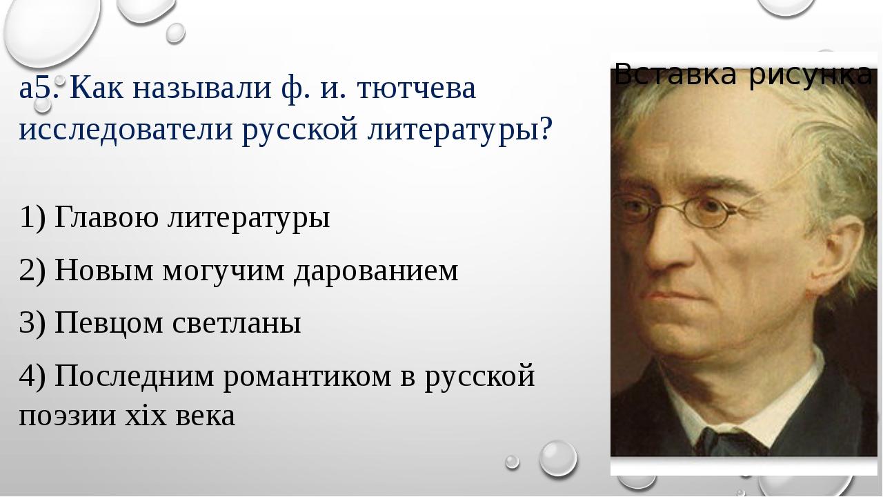 а5. Как называли ф. и. тютчева исследователи русской литературы? 1) Главою ли...