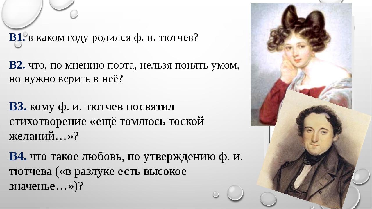 В1. в каком году родился ф. и. тютчев? В2. что, по мнению поэта, нельзя поня...