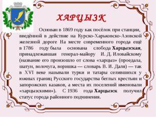 ХАРЦЫЗК Основан в1869 годукак посёлок при станции, введённой в действие на