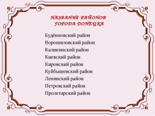 НАЗВАНИЯ РАЙОНОВ ГОРОДА ДОНЕЦКА Будённовский район Ворошиловский район Калини