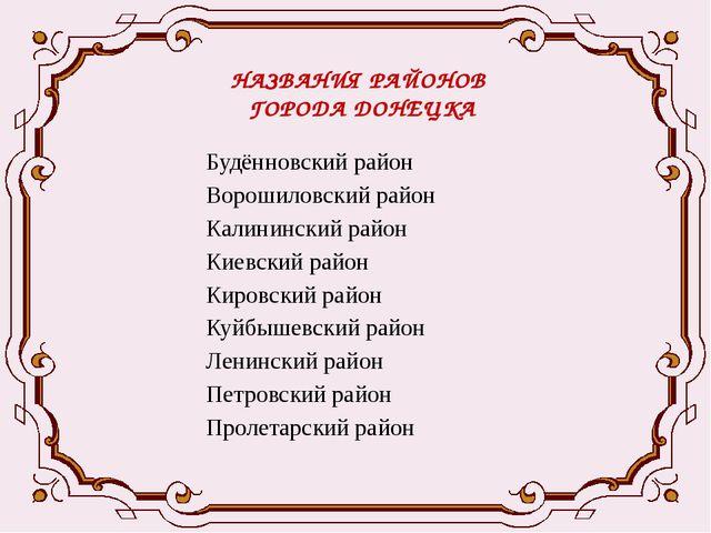 НАЗВАНИЯ РАЙОНОВ ГОРОДА ДОНЕЦКА Будённовский район Ворошиловский район Калини...