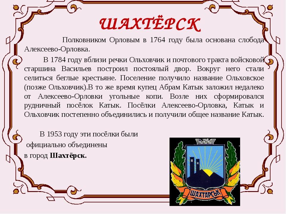 ШАХТЁРСК  Полковником Орловым в 1764 году была основана слобода Алексеево-Ор...