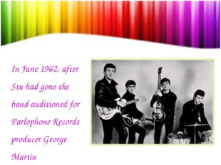 In June 1962, after Stu had gone the band auditioned for Parlophone Records p