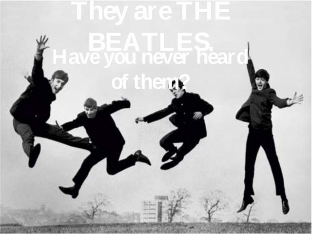 They are THE BEATLES. Have you never heard of them?