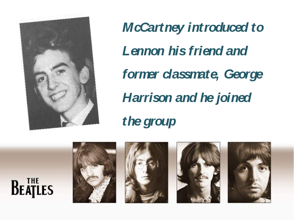 McCartney introduced to Lennon his friend and former classmate, George Harris...