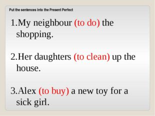 My neighbour (to do) the shopping. Her daughters (to clean) up the house. Ale