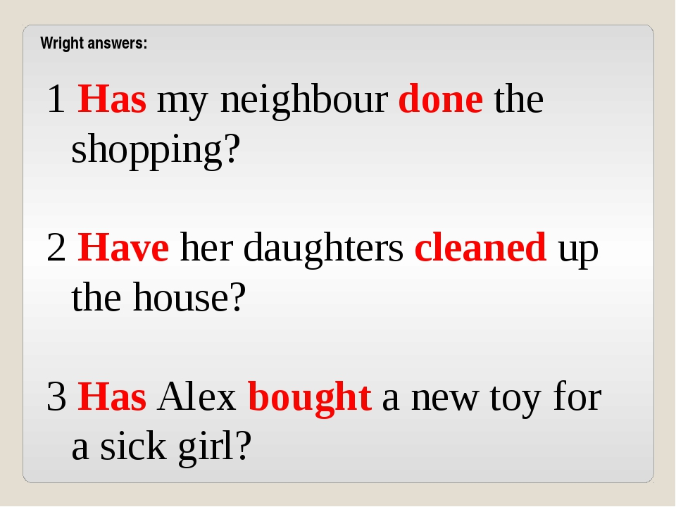 1 Has my neighbour done the shopping? 2 Have her daughters cleaned up the hou...