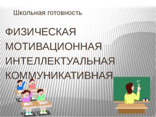 Школьная готовность ФИЗИЧЕСКАЯ МОТИВАЦИОННАЯ ИНТЕЛЛЕКТУАЛЬНАЯ КОММУНИКАТИВНАЯ