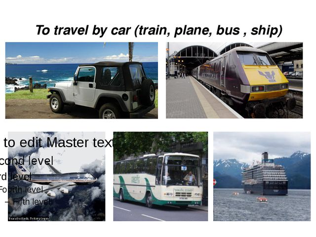 To travel by car (train, plane, bus , ship)