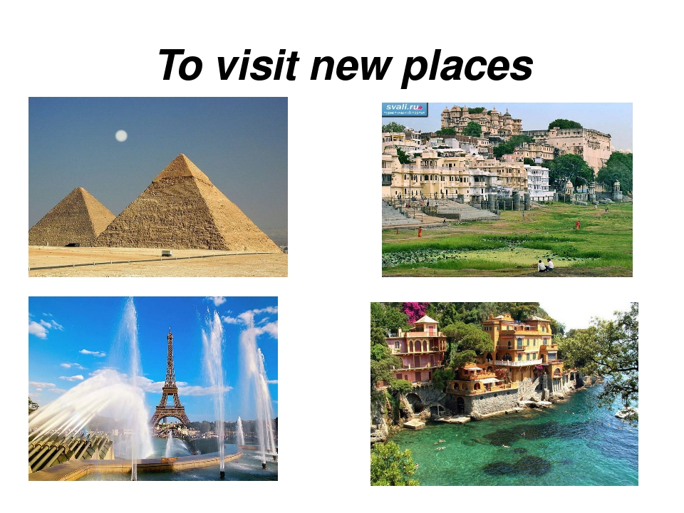 To visit new places