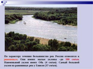 По характеру течения большинство рек России относится к равнинным. Они имеют