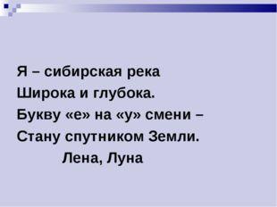Я – сибирская река Широка и глубока. Букву «е» на «у» смени – Стану спутником