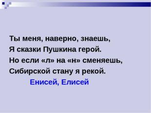 Ты меня, наверно, знаешь, Я сказки Пушкина герой. Но если «л» на «н» сменяешь