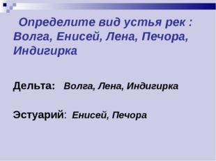 Определите вид устья рек : Волга, Енисей, Лена, Печора, Индигирка Дельта: Во