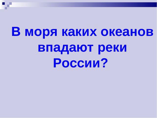В моря каких океанов впадают реки России?