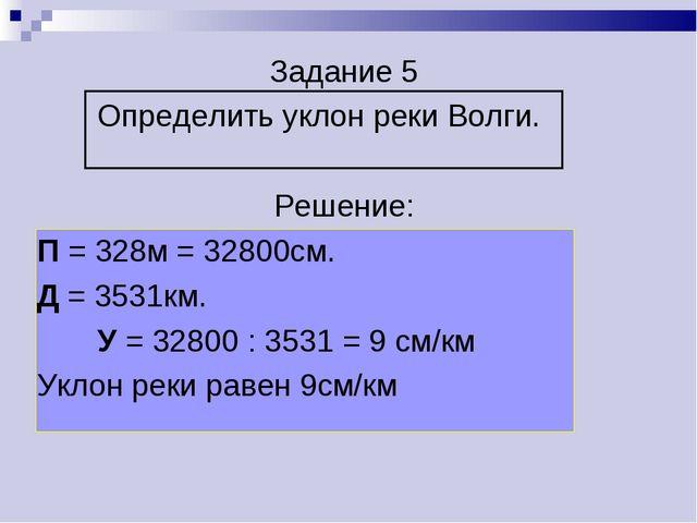 Задание 5 Определить уклон реки Волги. Решение: П = 328м = 32800см. Д = 3531к...