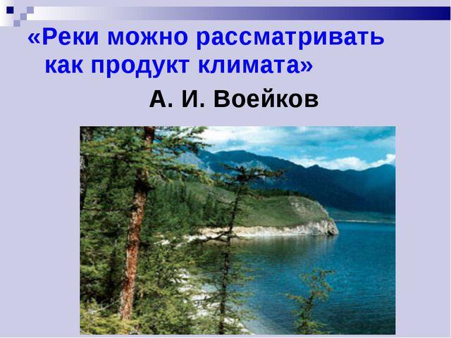 «Реки можно рассматривать как продукт климата» А. И. Воейков