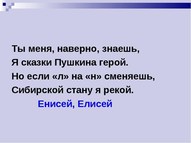 Ты меня, наверно, знаешь, Я сказки Пушкина герой. Но если «л» на «н» сменяешь...