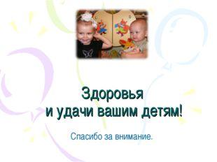 Здоровья и удачи вашим детям! Спасибо за внимание.