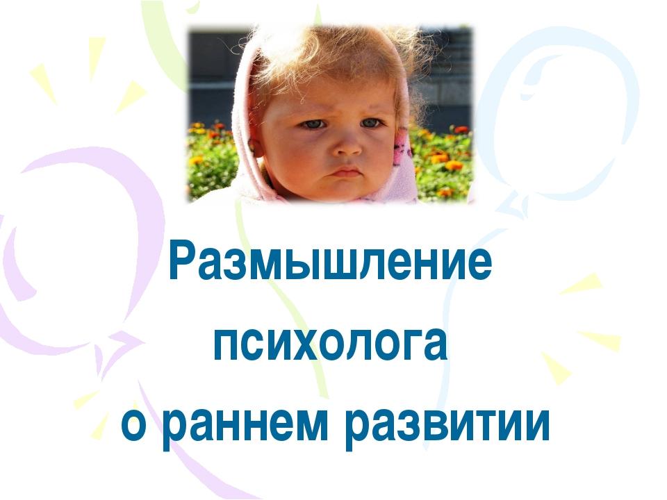 Размышление психолога о раннем развитии