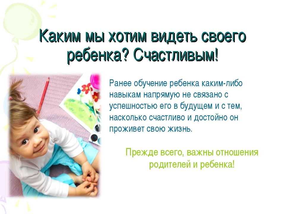 Каким мы хотим видеть своего ребенка? Счастливым! Ранее обучение ребенка каки...