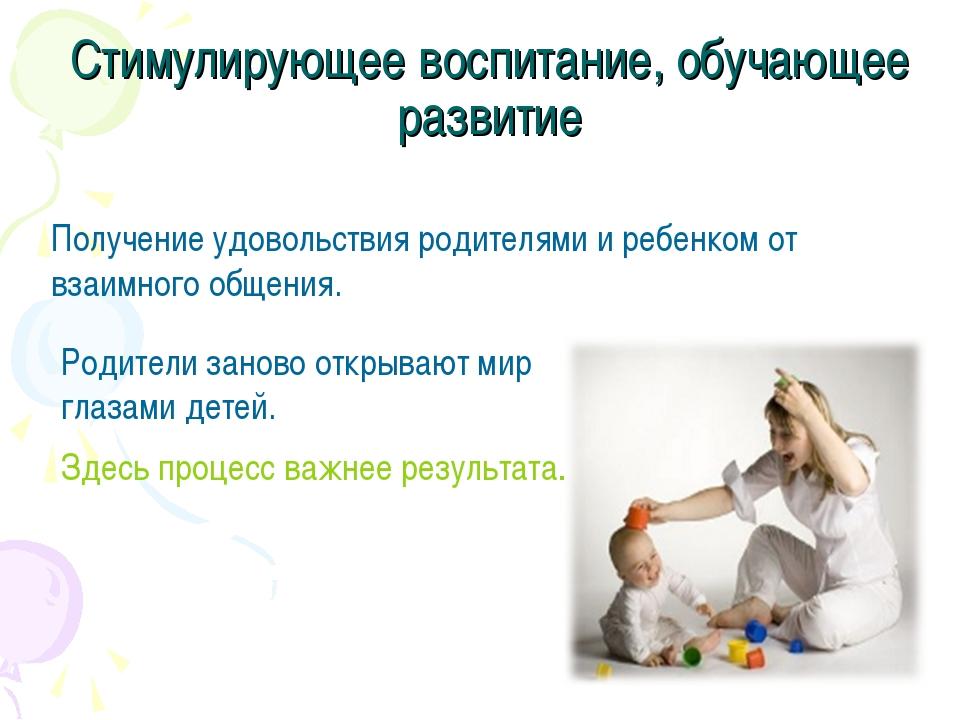 Стимулирующее воспитание, обучающее развитие Получение удовольствия родителям...
