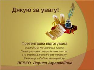 Дякую за увагу! Презентацію підготувала вчителька початкових класів Староушиц