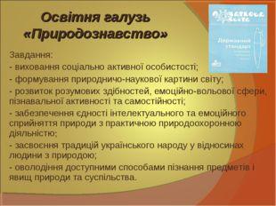 Освітня галузь «Природознавство» Завдання: - виховання соціально активної осо