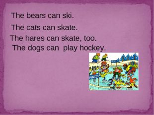 The bears can ski. The cats can skate. The hares can skate, too. The dogs can