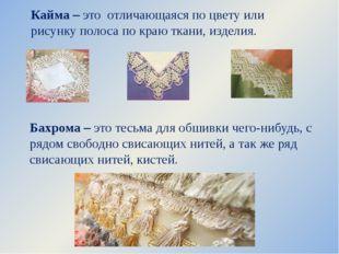 Кайма – это отличающаяся по цвету или рисунку полоса по краю ткани, изделия.