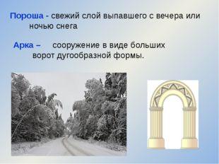 Пороша - свежий слой выпавшего с вечера или ночью снега Арка – сооружение в