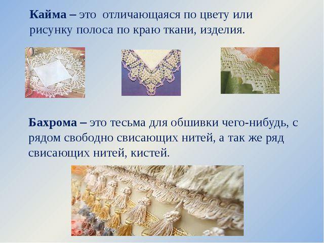 Кайма – это отличающаяся по цвету или рисунку полоса по краю ткани, изделия....