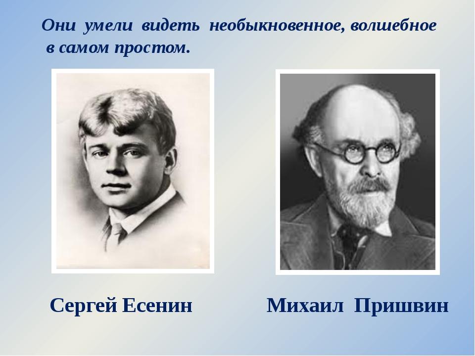 Сергей Есенин Михаил Пришвин Они умели видеть необыкновенное, волшебное в сам...
