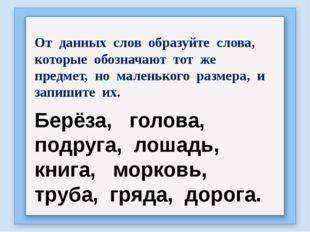От данных слов образуйте слова, которые обозначают тот же предмет, но маленьк