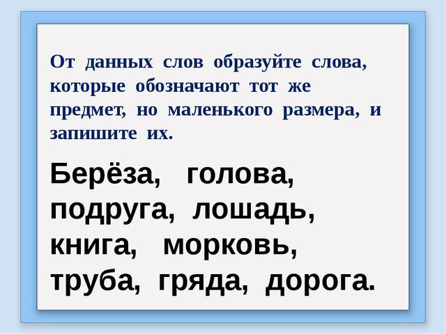 От данных слов образуйте слова, которые обозначают тот же предмет, но маленьк...