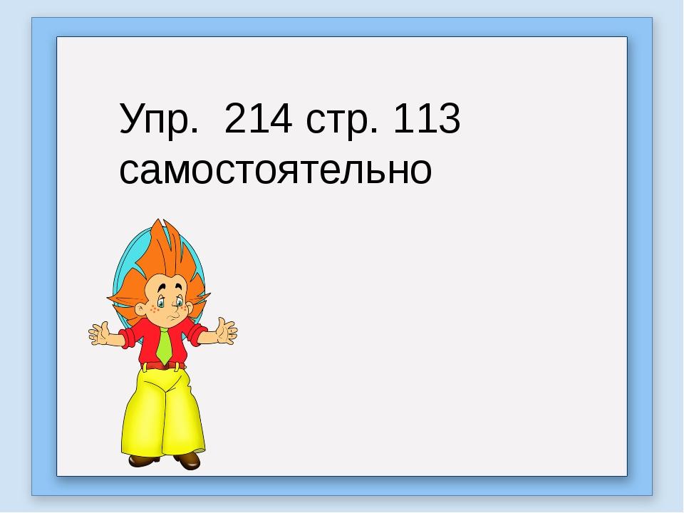 Упр. 214 стр. 113 самостоятельно