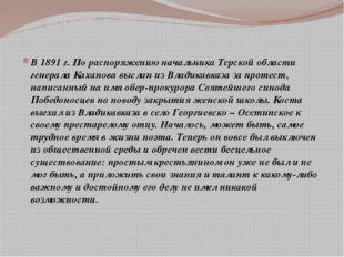 В 1891 г. По распоряжению начальника Терской области генерала Каханова выслан