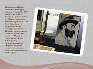 Константин (Коста) Леванович Хетагуров родился 15 октября, 1859 года в селени