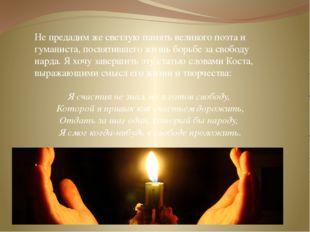Не предадим же светлую память великого поэта и гуманиста, посвятившего жизнь