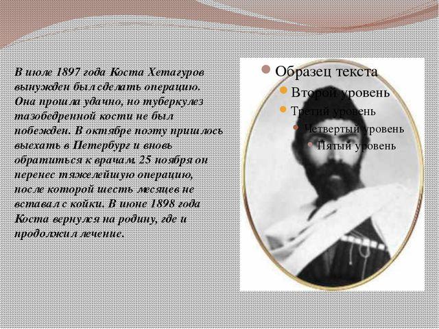В июле 1897 года Коста Хетагуров вынужден был сделать операцию. Она прошла у...