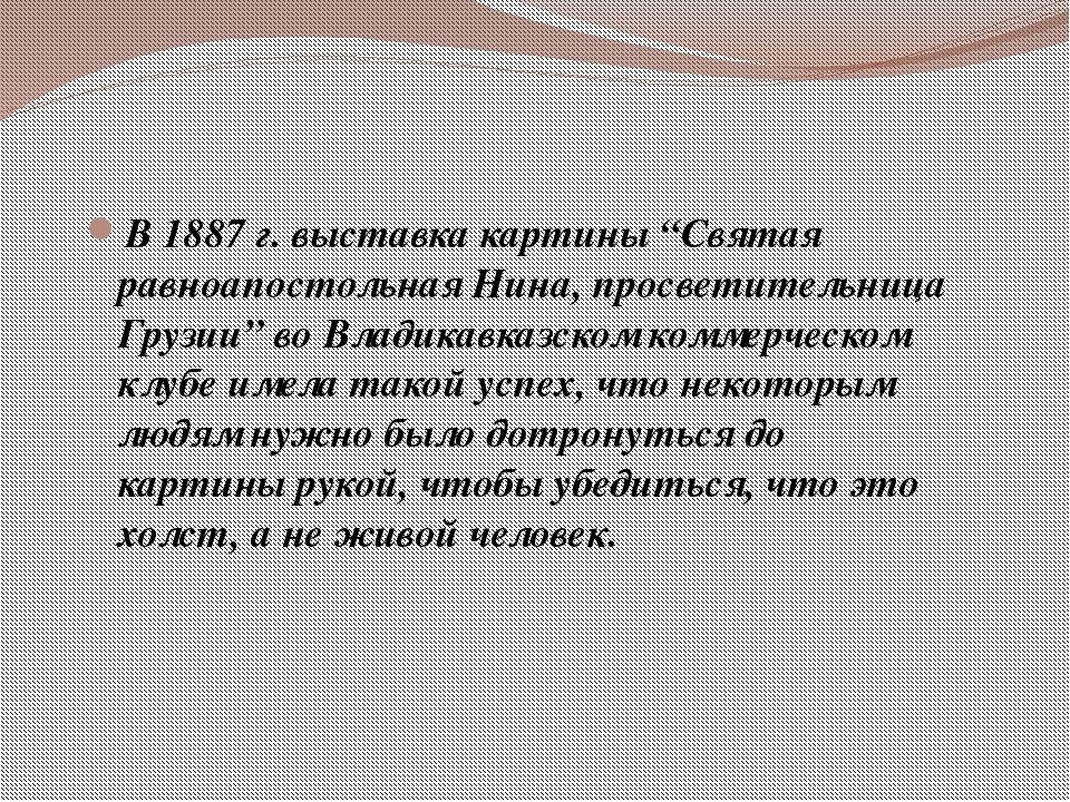 """В 1887 г. выставка картины """"Святая равноапостольная Нина, просветительница Гр..."""