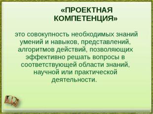 «ПРОЕКТНАЯ КОМПЕТЕНЦИЯ» это совокупность необходимых знаний умений и навыков,
