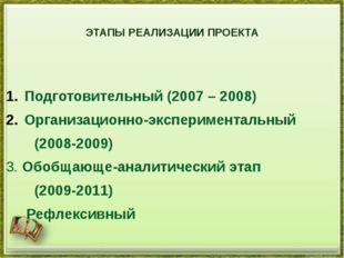 ЭТАПЫ РЕАЛИЗАЦИИ ПРОЕКТА  Подготовительный (2007 – 2008) Организационно-экс