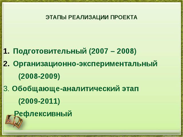ЭТАПЫ РЕАЛИЗАЦИИ ПРОЕКТА  Подготовительный (2007 – 2008) Организационно-экс...