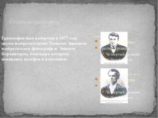 Создатели граммофона Граммофон был изобретен в 1877 году двумя изобретателями