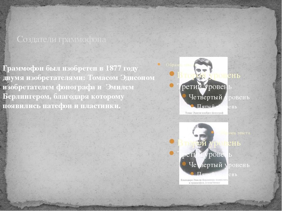 Создатели граммофона Граммофон был изобретен в 1877 году двумя изобретателями...
